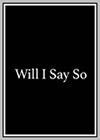 Will I Say So